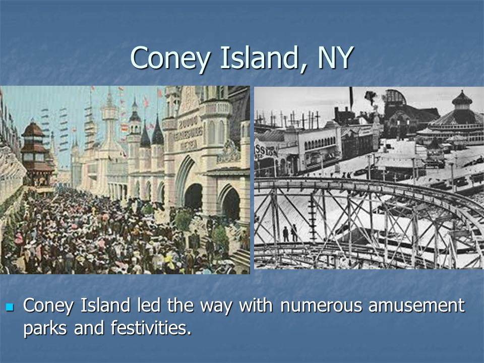 Coney Island, NY Coney Island led the way with numerous amusement parks and festivities. Coney Island led the way with numerous amusement parks and fe