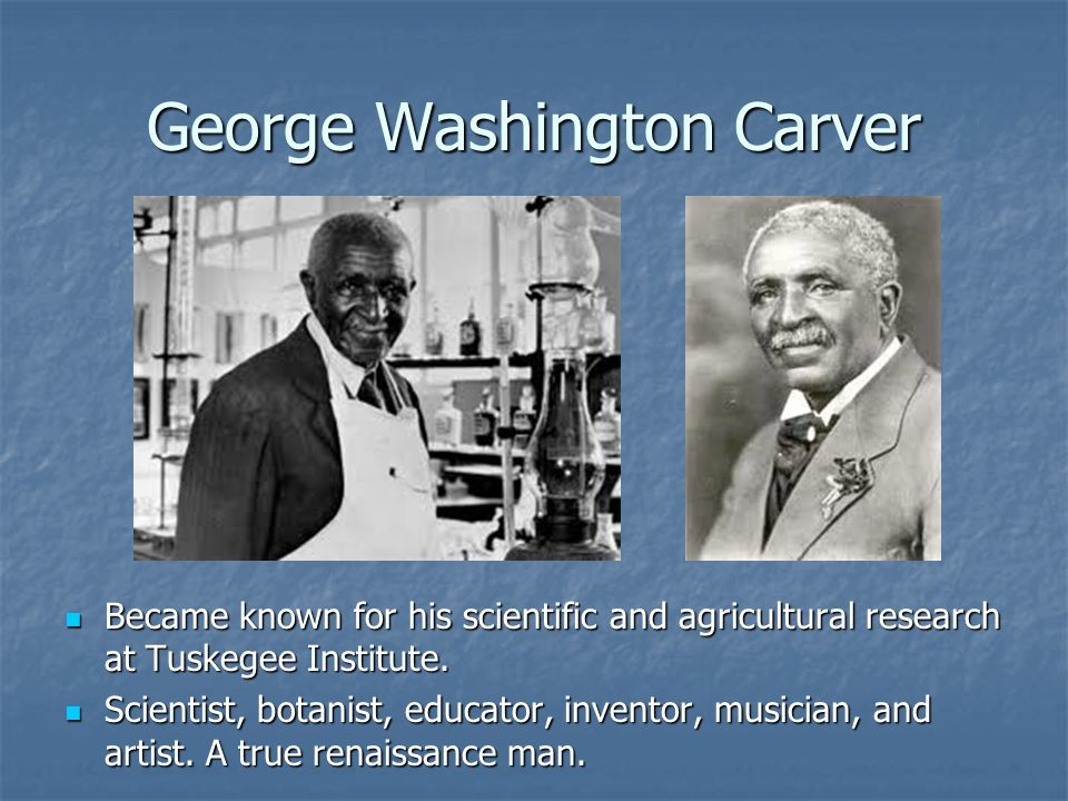 George Washington Carver Became known for his scientific and agricultural research at Tuskegee Institute. Became known for his scientific and agricult
