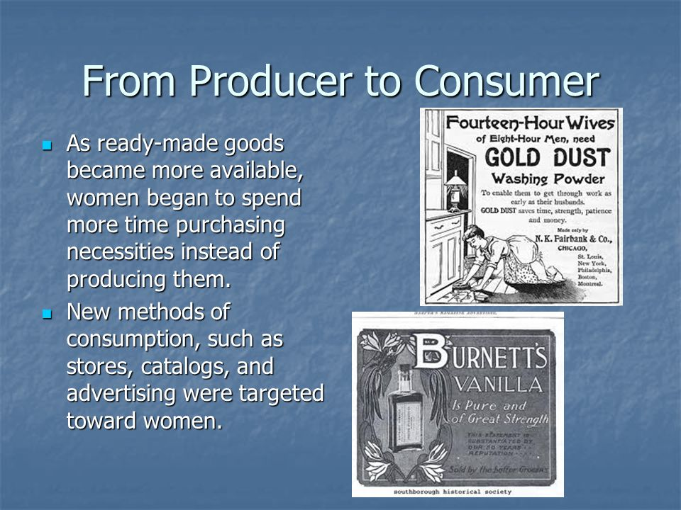 From Producer to Consumer As ready-made goods became more available, women began to spend more time purchasing necessities instead of producing them.