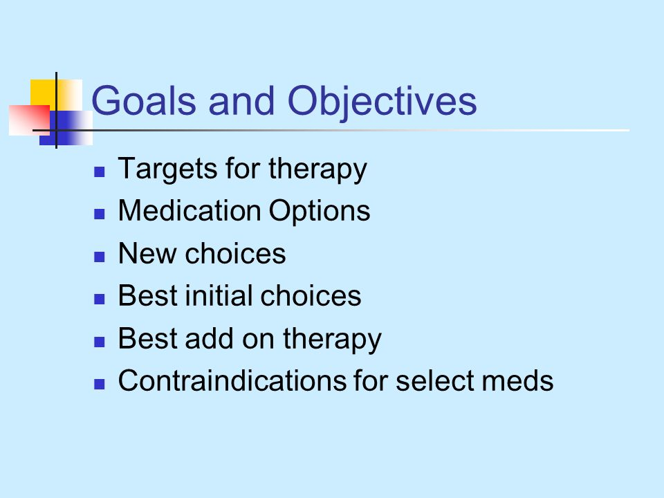 Goals and Objectives Targets for therapy Medication Options New choices Best initial choices Best add on therapy Contraindications for select meds