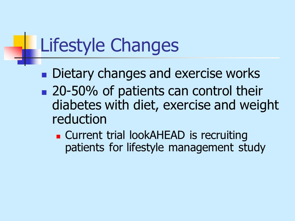 Lifestyle Changes Dietary changes and exercise works 20-50% of patients can control their diabetes with diet, exercise and weight reduction Current tr