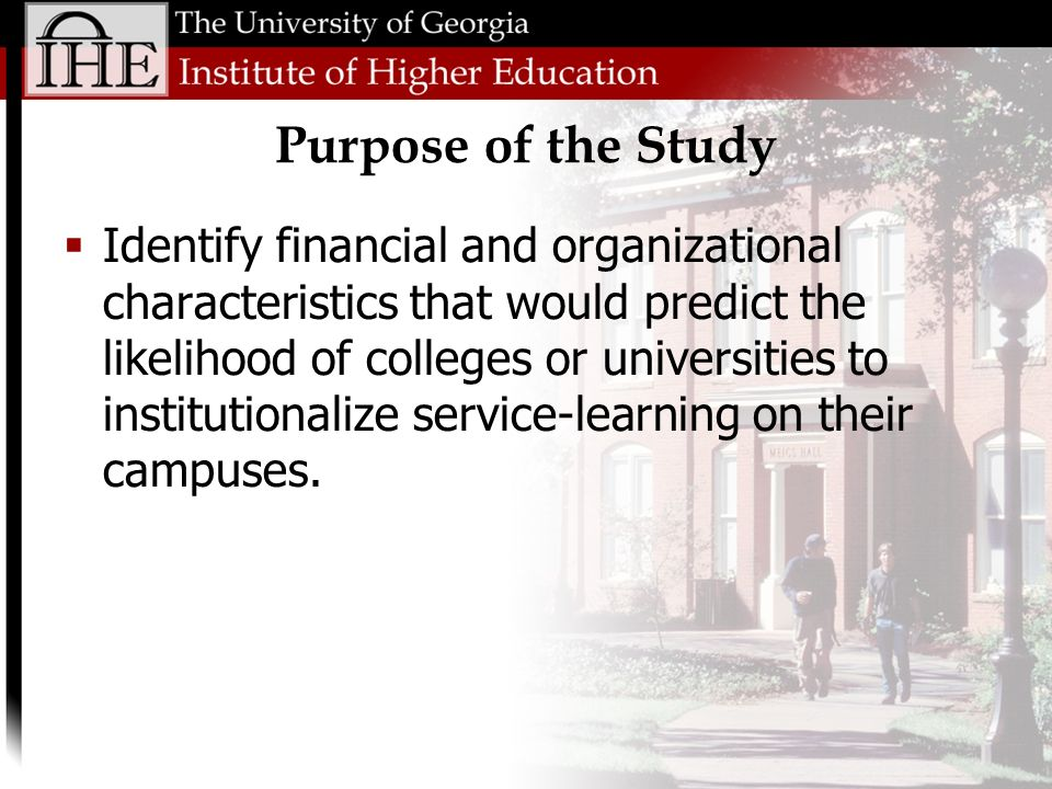 Purpose of the Study Identify financial and organizational characteristics that would predict the likelihood of colleges or universities to institutionalize service-learning on their campuses.