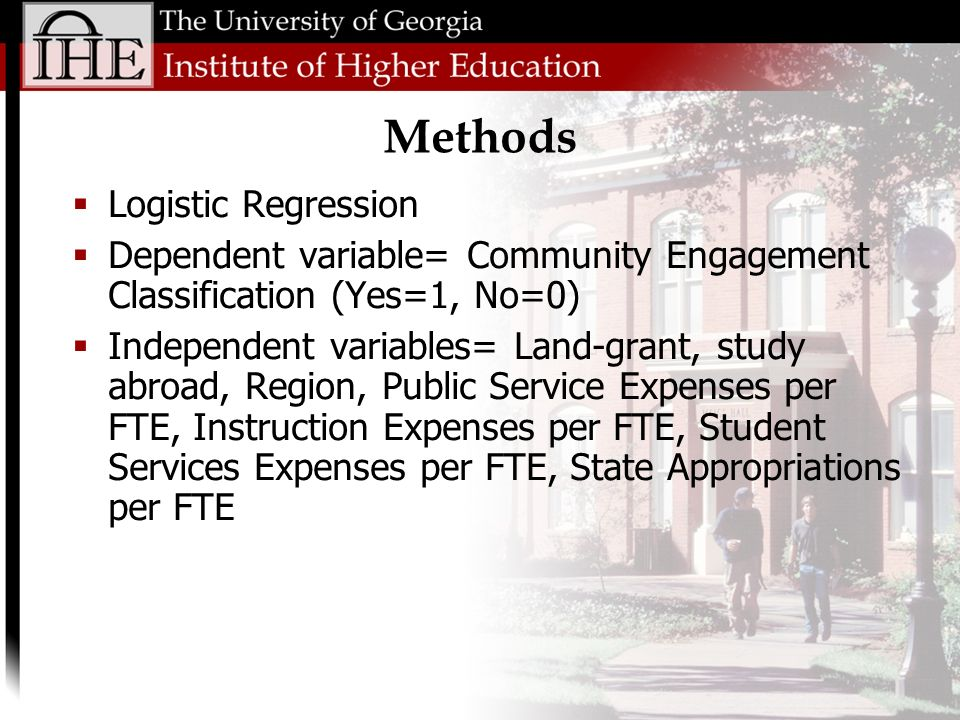 Logistic Regression Dependent variable= Community Engagement Classification (Yes=1, No=0) Independent variables= Land-grant, study abroad, Region, Public Service Expenses per FTE, Instruction Expenses per FTE, Student Services Expenses per FTE, State Appropriations per FTE Methods