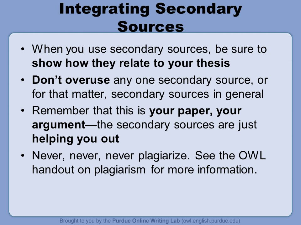 Integrating Secondary Sources When you use secondary sources, be sure to show how they relate to your thesis Dont overuse any one secondary source, or for that matter, secondary sources in general Remember that this is your paper, your argumentthe secondary sources are just helping you out Never, never, never plagiarize.