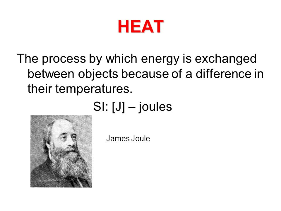 HEAT The process by which energy is exchanged between objects because of a difference in their temperatures. SI: [J] – joules » James Joule