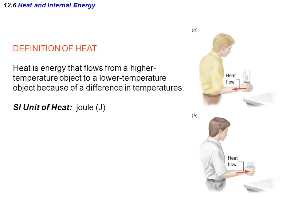 12.6 Heat and Internal Energy DEFINITION OF HEAT Heat is energy that flows from a higher- temperature object to a lower-temperature object because of