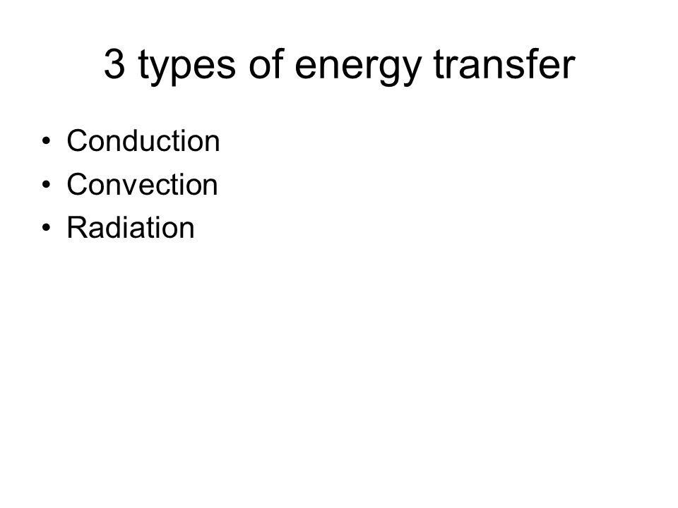 3 types of energy transfer Conduction Convection Radiation