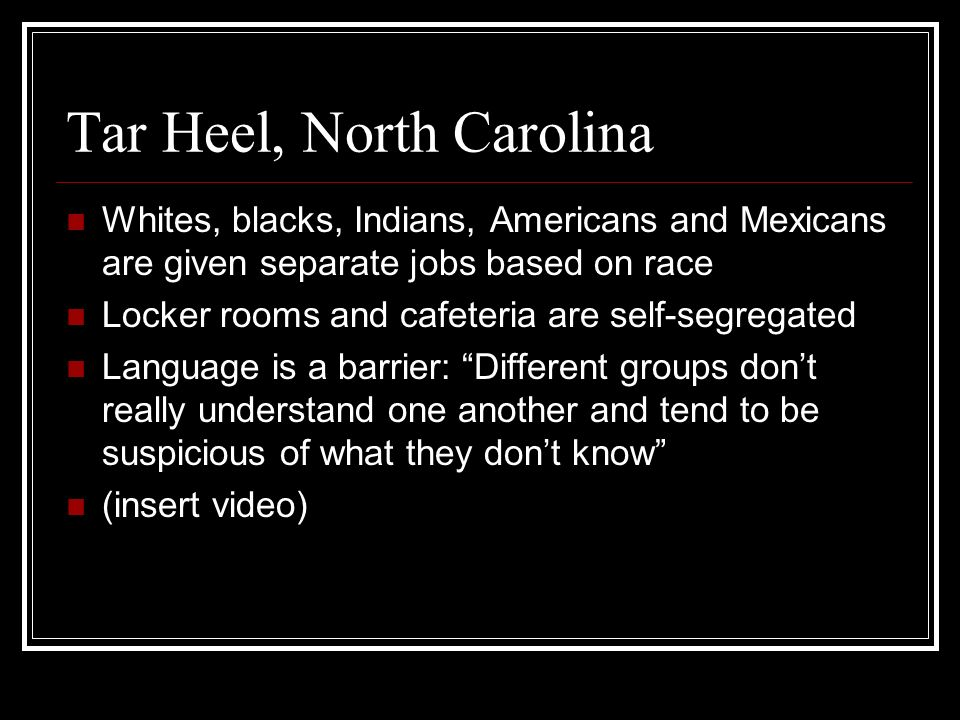 Tar Heel, North Carolina Whites, blacks, Indians, Americans and Mexicans are given separate jobs based on race Locker rooms and cafeteria are self-seg