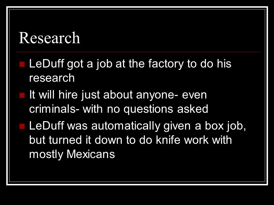 Research LeDuff got a job at the factory to do his research It will hire just about anyone- even criminals- with no questions asked LeDuff was automat
