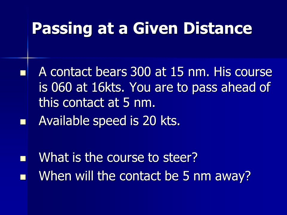 Passing at a Given Distance A contact bears 300 at 15 nm. His course is 060 at 16kts. You are to pass ahead of this contact at 5 nm. A contact bears 3