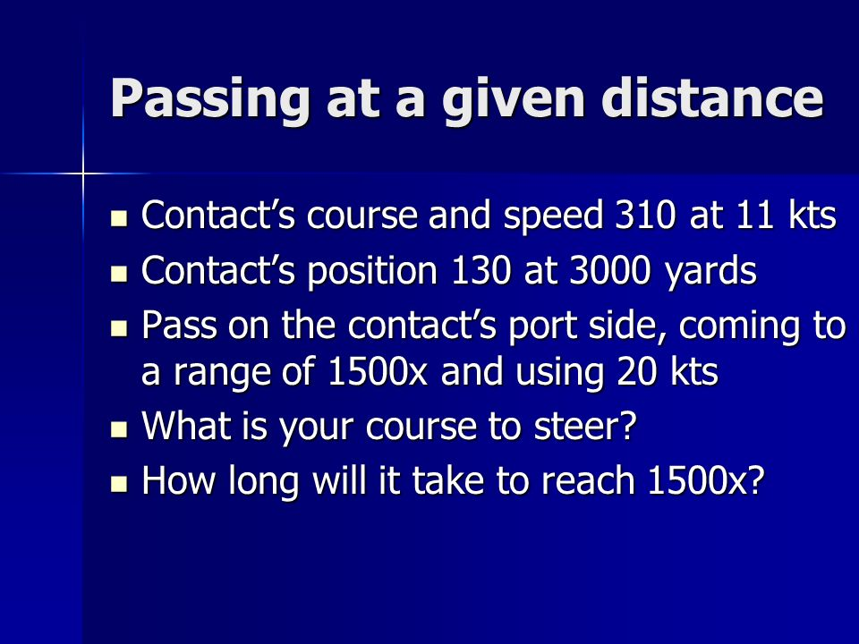 Passing at a given distance Contacts course and speed 310 at 11 kts Contacts course and speed 310 at 11 kts Contacts position 130 at 3000 yards Contacts position 130 at 3000 yards Pass on the contacts port side, coming to a range of 1500x and using 20 kts Pass on the contacts port side, coming to a range of 1500x and using 20 kts What is your course to steer.
