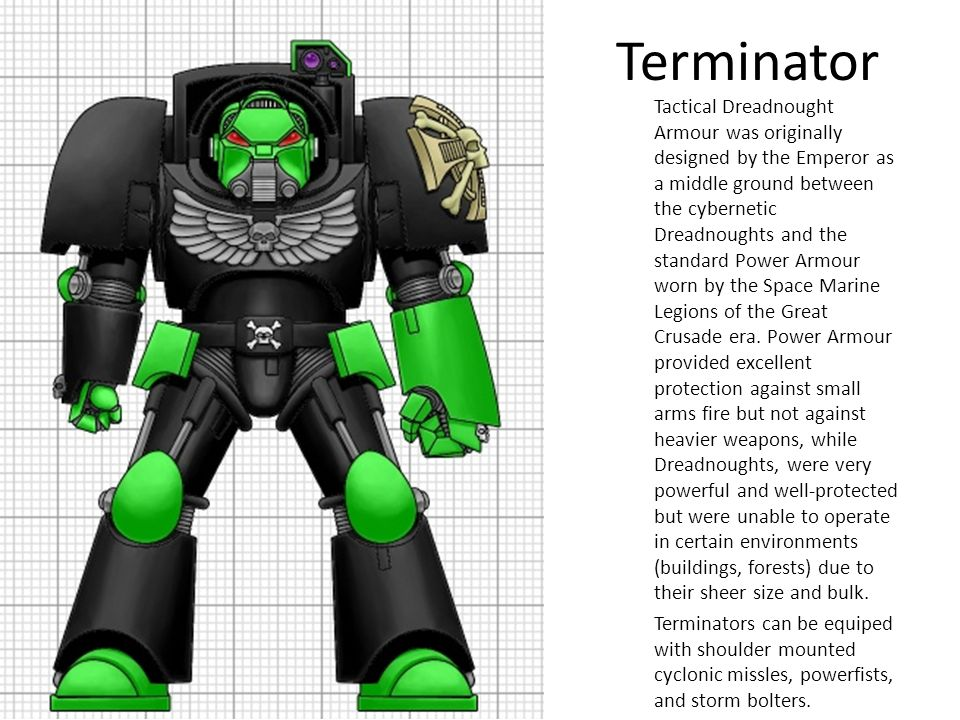 Terminator Tactical Dreadnought Armour was originally designed by the Emperor as a middle ground between the cybernetic Dreadnoughts and the standard