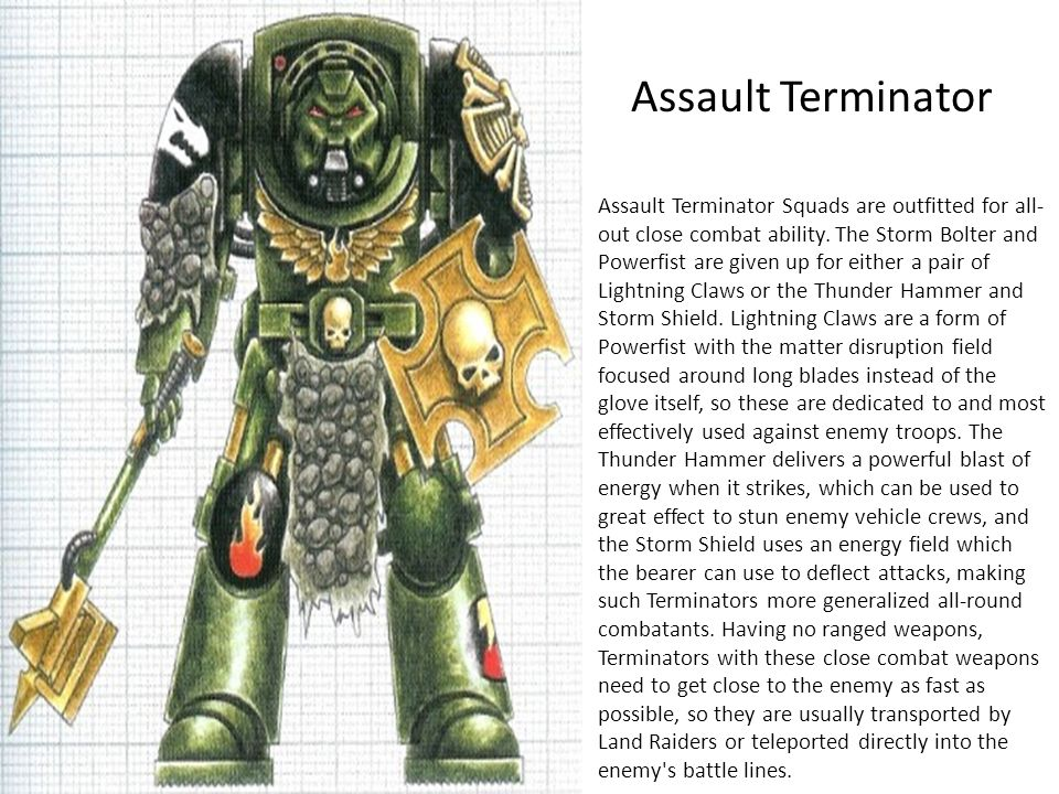 Assault Terminator Assault Terminator Squads are outfitted for all- out close combat ability. The Storm Bolter and Powerfist are given up for either a