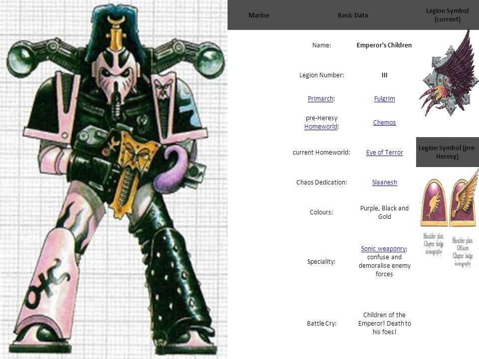 MarineBasic Data Legion Symbol (current) Name:Emperor's Children Legion Number:III PrimarchPrimarch:Fulgrim pre-Heresy Homeworld: Homeworld Chemos cur