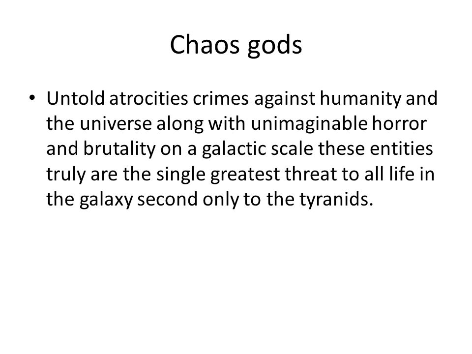 Chaos gods Untold atrocities crimes against humanity and the universe along with unimaginable horror and brutality on a galactic scale these entities