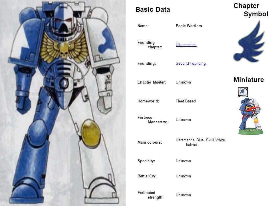 MarineBasic Data Chapter Symbol Miniature Name:Eagle Warriors Founding chapter: Ultramarines Founding:Second Founding Chapter Master:Unknown Homeworld