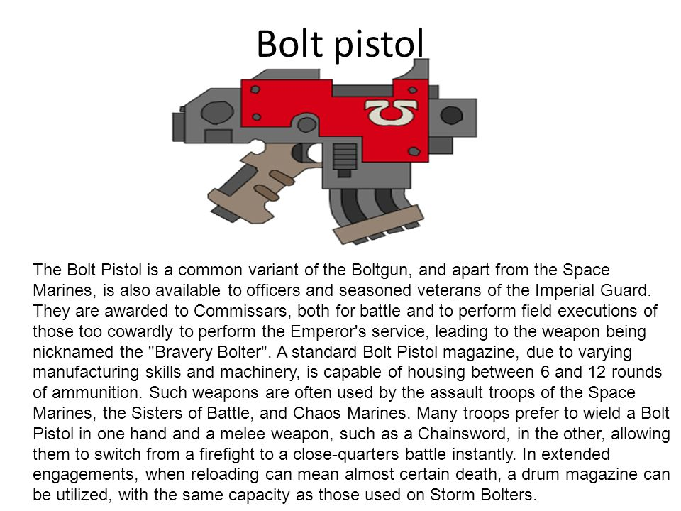 Bolt pistol The Bolt Pistol is a common variant of the Boltgun, and apart from the Space Marines, is also available to officers and seasoned veterans