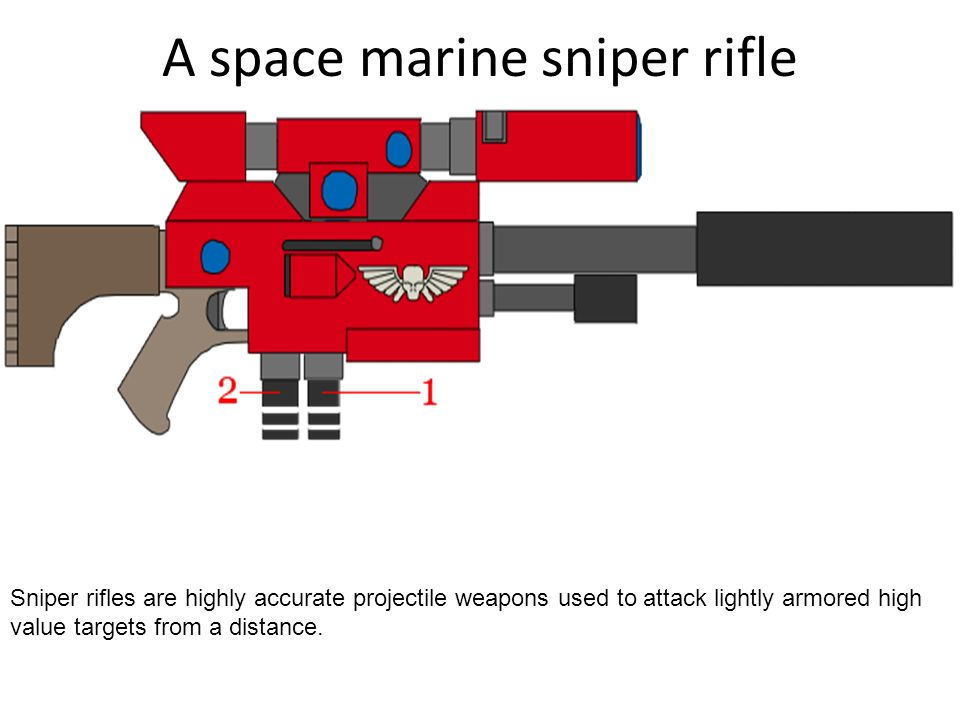 A space marine sniper rifle Sniper rifles are highly accurate projectile weapons used to attack lightly armored high value targets from a distance.