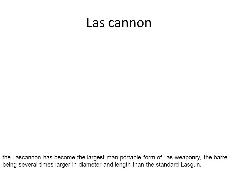 Las cannon the Lascannon has become the largest man-portable form of Las-weaponry, the barrel being several times larger in diameter and length than t