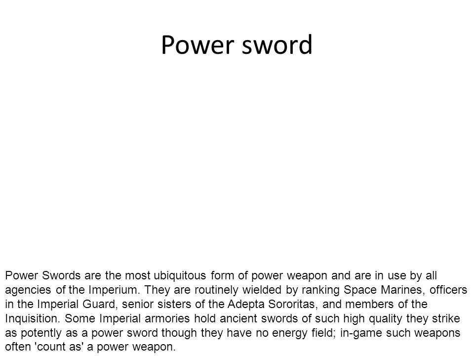 Power sword Power Swords are the most ubiquitous form of power weapon and are in use by all agencies of the Imperium. They are routinely wielded by ra