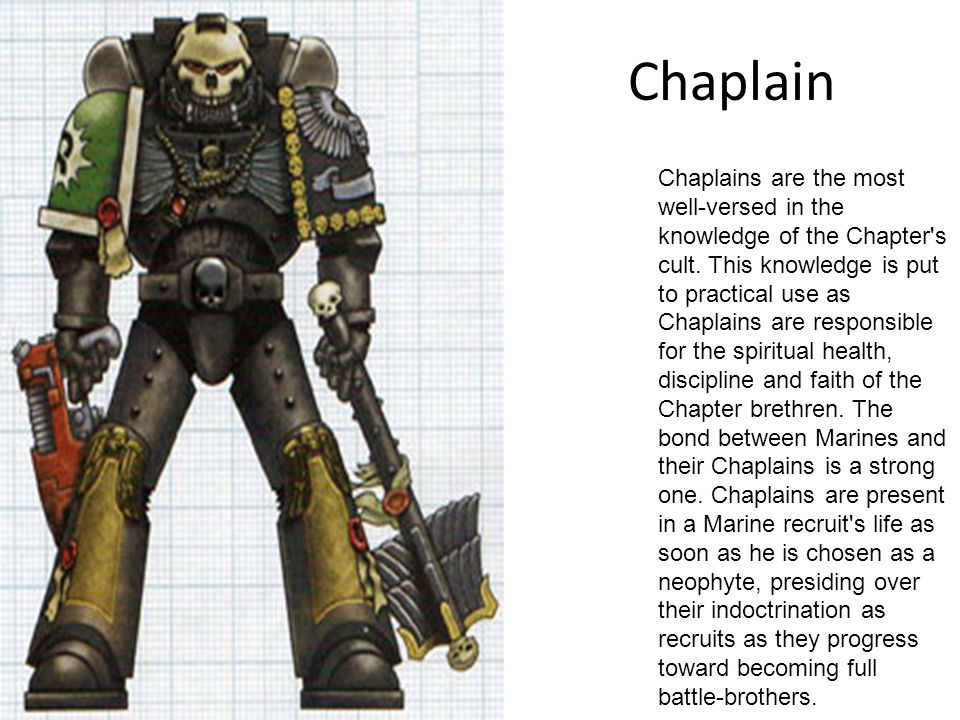 Chaplain Chaplains are the most well-versed in the knowledge of the Chapter's cult. This knowledge is put to practical use as Chaplains are responsibl