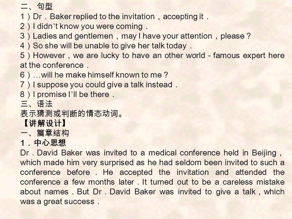 1 Dr Baker replied to the invitation accepting it 2 I didn t know you were coming 3 Ladies and gentlemen may I have your attention please 4 So she will be unable to give her talk today 5 However we are lucky to have an other world famous expert here at the conference 6 … will he make himself known to me 7 I suppose you could give a talk instead 8 I promise I ll be there 1 Dr David Baker was invited to a medical conference held in Beijing which made him very surprised as he had seldom been invited to such a conference before He accepted the invitation and attended the conference a few months later It turned out to be a careless mistake about names But Dr David Baker was invited to give a talk which was a great success