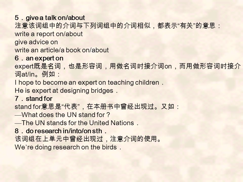 5 give a talk on/about write a report on/about give advice on write an article/a book on/about 6 an expert on expert on at/in I hope to become an expert on teaching children He is expert at designing bridges 7 stand for stand for What does the UN stand for The UN stands for the United Nations 8 do research in/into/on sth We re doing research on the birds