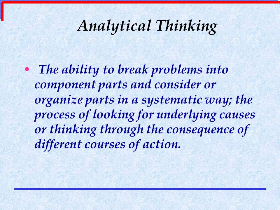 Analytical Thinking The ability to break problems into component parts and consider or organize parts in a systematic way; the process of looking for