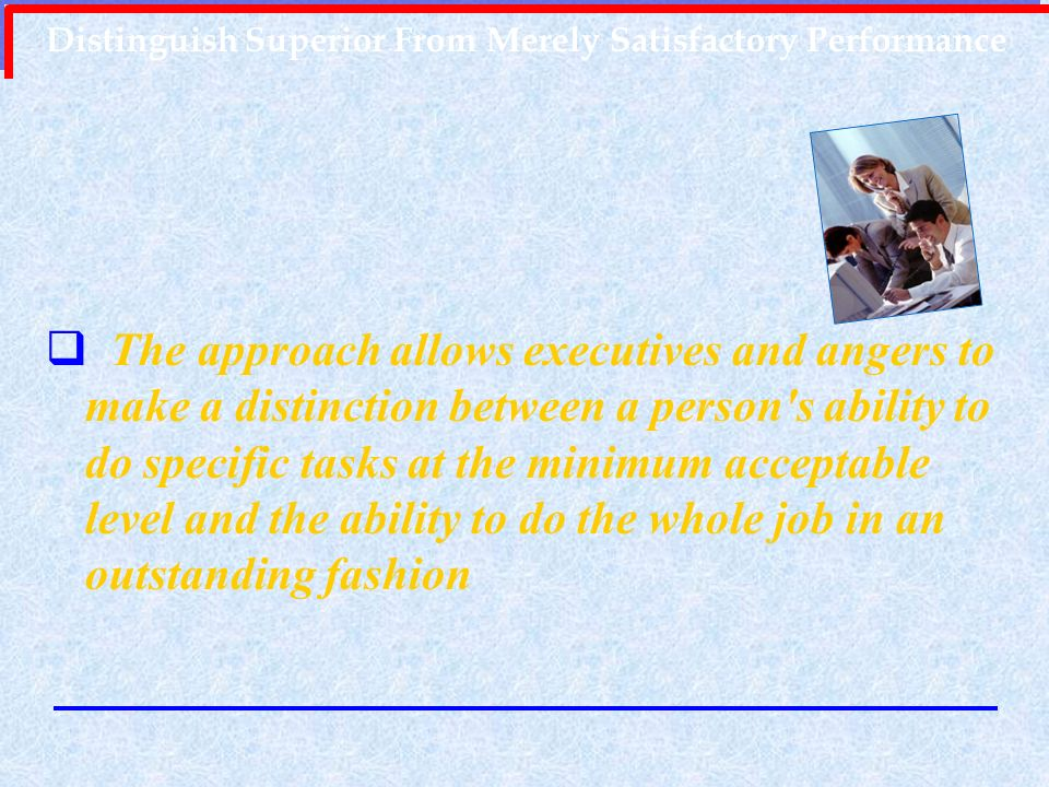 Distinguish Superior From Merely Satisfactory Performance The approach allows executives and angers to make a distinction between a person's ability t