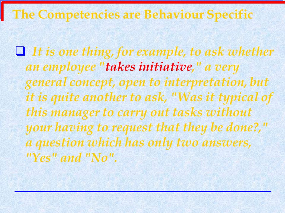 The Competencies are Behaviour Specific It is one thing, for example, to ask whether an employee