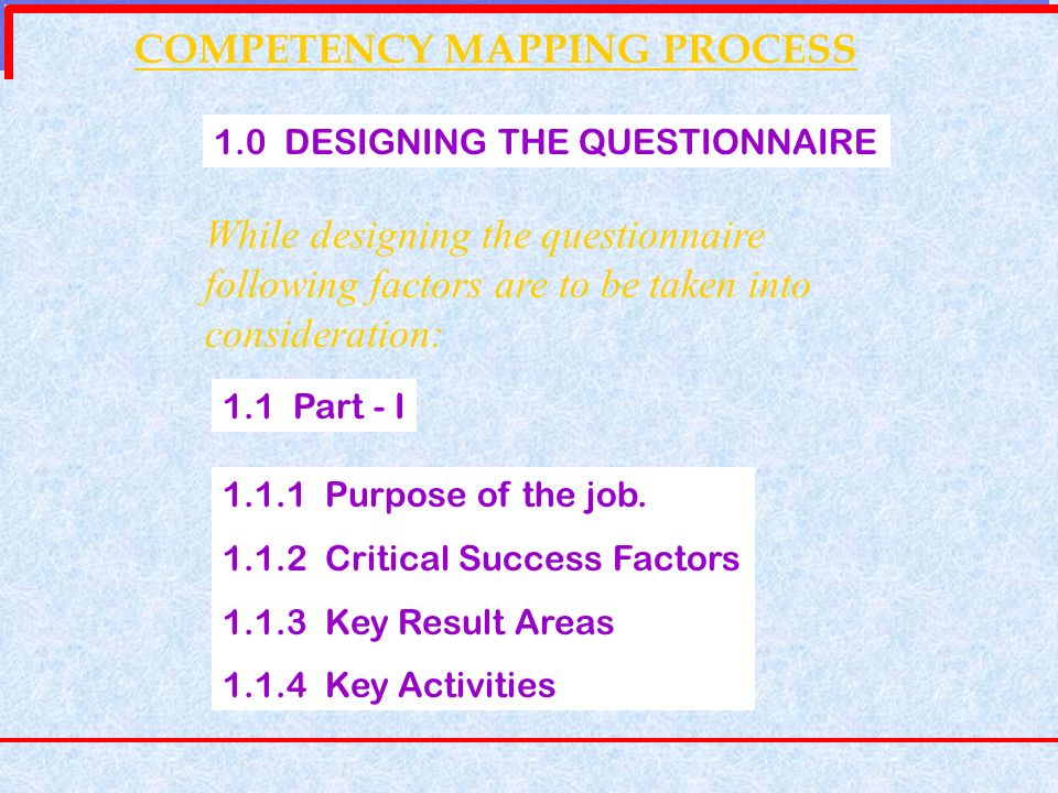 COMPETENCY MAPPING PROCESS 1.0 DESIGNING THE QUESTIONNAIRE While designing the questionnaire following factors are to be taken into consideration: 1.1