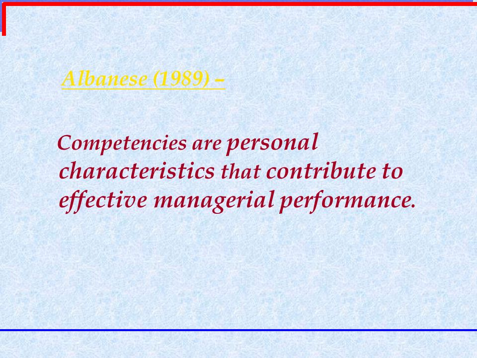 Albanese (1989) – Competencies are personal characteristics that contribute to effective managerial performance.