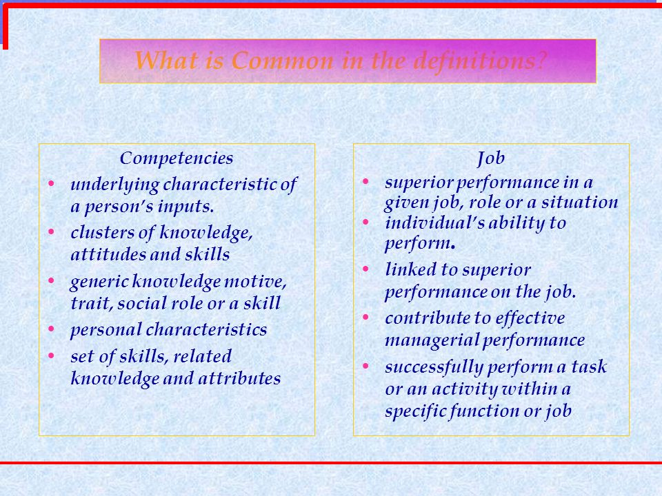 What is Common in the definitions ? Competencies underlying characteristic of a persons inputs. clusters of knowledge, attitudes and skills generic kn