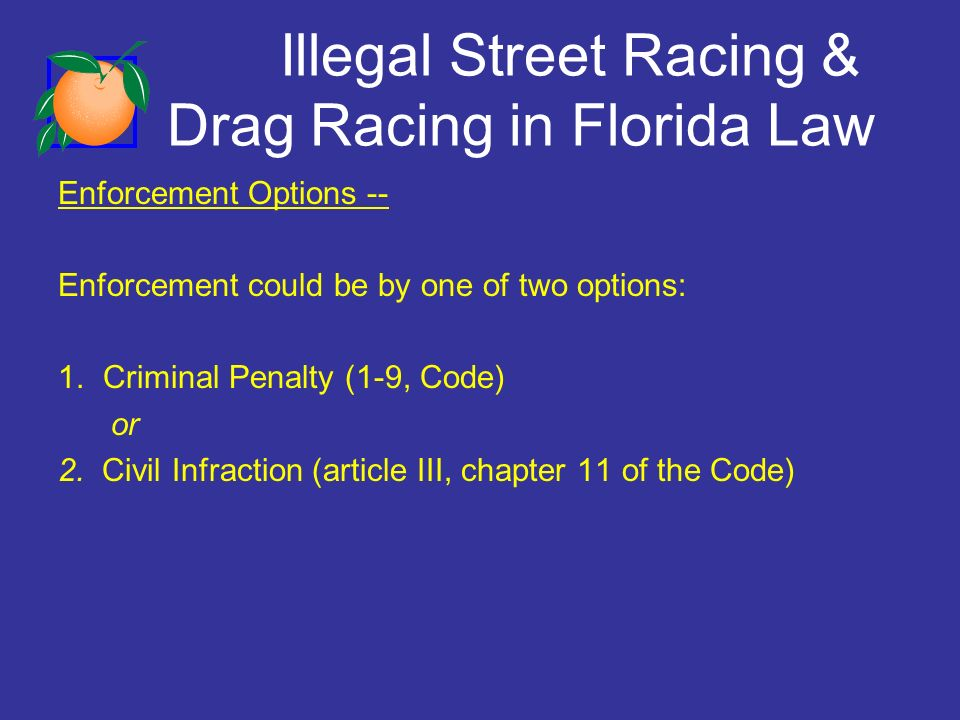 Illegal Street Racing & Drag Racing in Florida Law Enforcement Options -- Enforcement could be by one of two options: 1.