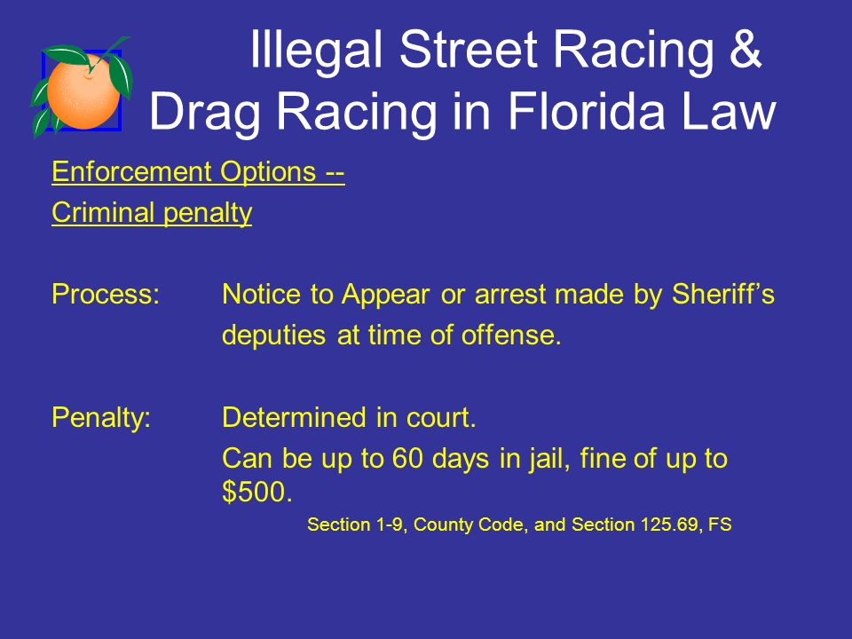 Illegal Street Racing & Drag Racing in Florida Law Enforcement Options -- Criminal penalty Process:Notice to Appear or arrest made by Sheriffs deputies at time of offense.