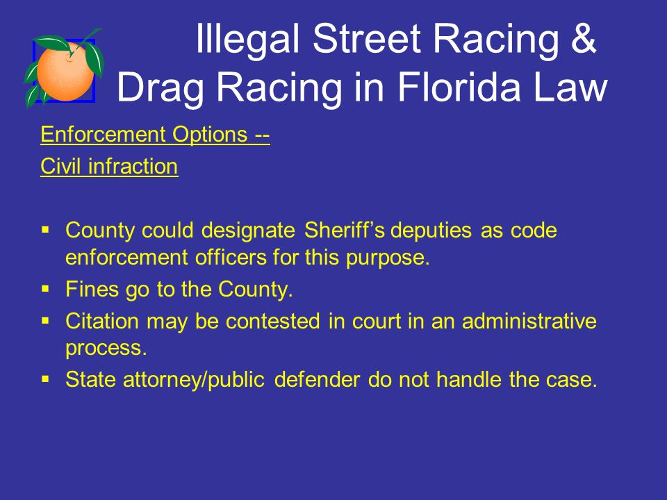 Illegal Street Racing & Drag Racing in Florida Law Enforcement Options -- Civil infraction County could designate Sheriffs deputies as code enforcement officers for this purpose.