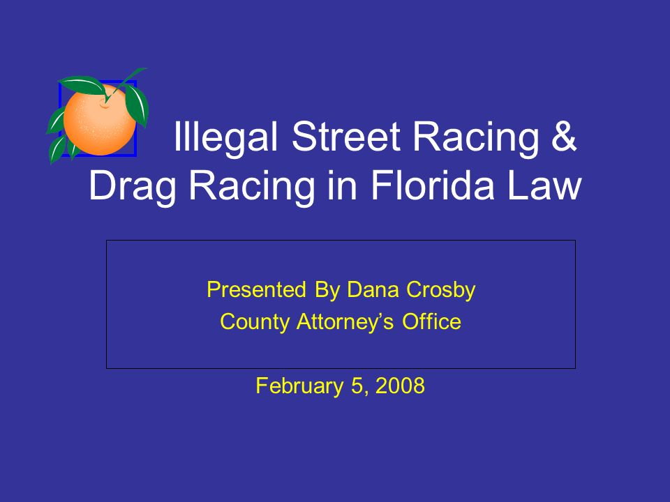 Illegal Street Racing & Drag Racing in Florida Law Presented By Dana Crosby County Attorneys Office February 5, 2008