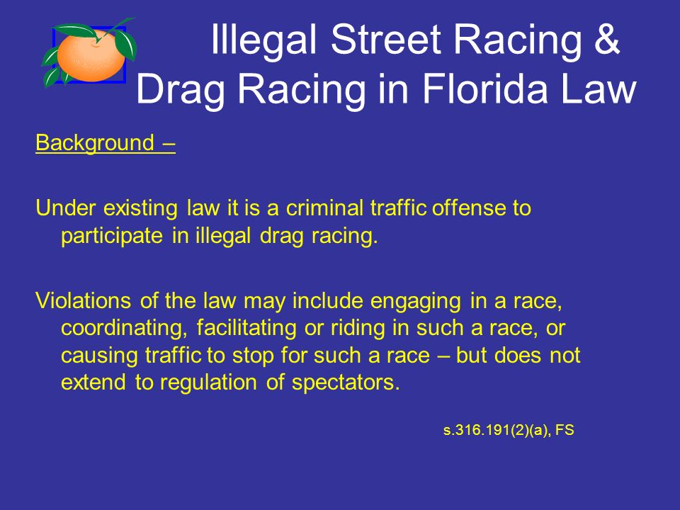 Illegal Street Racing & Drag Racing in Florida Law Background – Under existing law it is a criminal traffic offense to participate in illegal drag racing.