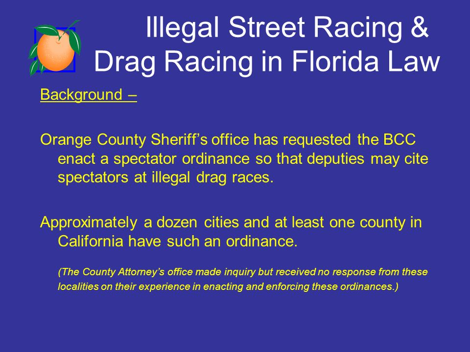 Illegal Street Racing & Drag Racing in Florida Law Background – Orange County Sheriffs office has requested the BCC enact a spectator ordinance so that deputies may cite spectators at illegal drag races.