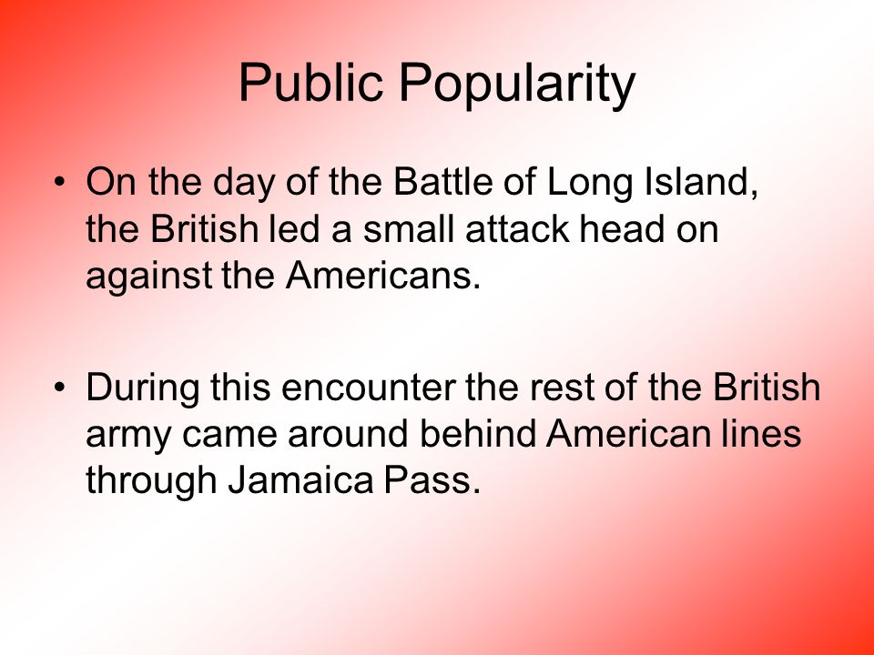 Public Popularity On the day of the Battle of Long Island, the British led a small attack head on against the Americans.