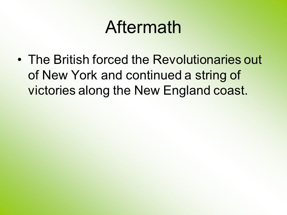 Aftermath The British forced the Revolutionaries out of New York and continued a string of victories along the New England coast.