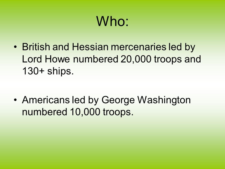 Who: British and Hessian mercenaries led by Lord Howe numbered 20,000 troops and 130+ ships.