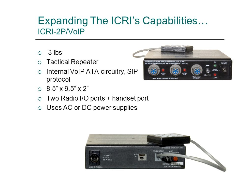 Expanding The ICRIs Capabilities… ICRI-2P/VoIP 3 lbs Tactical Repeater Internal VoIP ATA circuitry, SIP protocol 8.5 x 9.5 x 2 Two Radio I/O ports + h