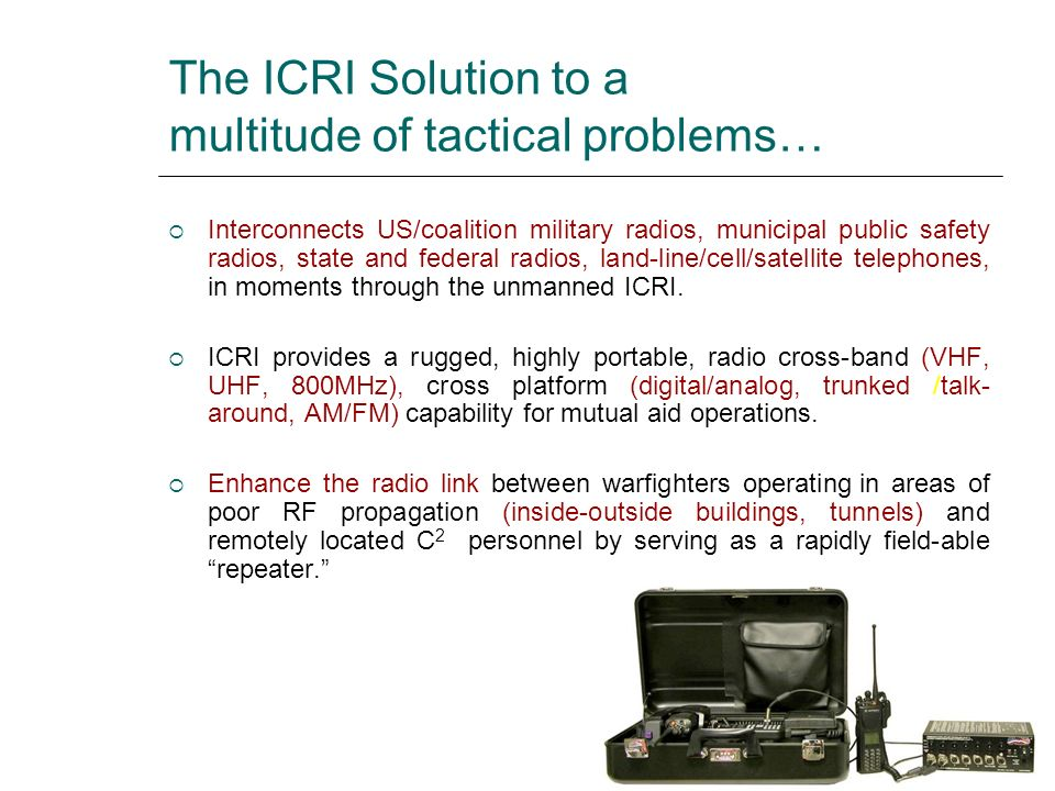 The ICRI Solution to a multitude of tactical problems… Interconnects US/coalition military radios, municipal public safety radios, state and federal r