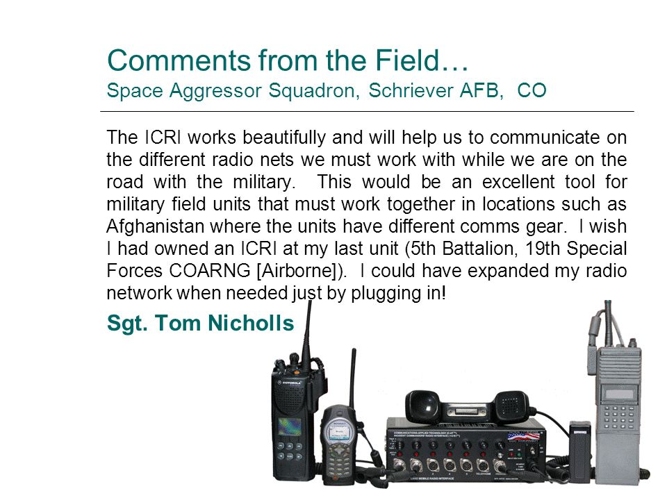 Comments from the Field… Space Aggressor Squadron, Schriever AFB, CO The ICRI works beautifully and will help us to communicate on the different radio