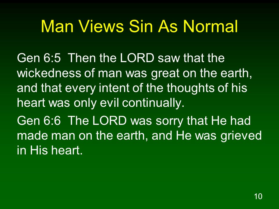 10 Man Views Sin As Normal Gen 6:5 Then the LORD saw that the wickedness of man was great on the earth, and that every intent of the thoughts of his h