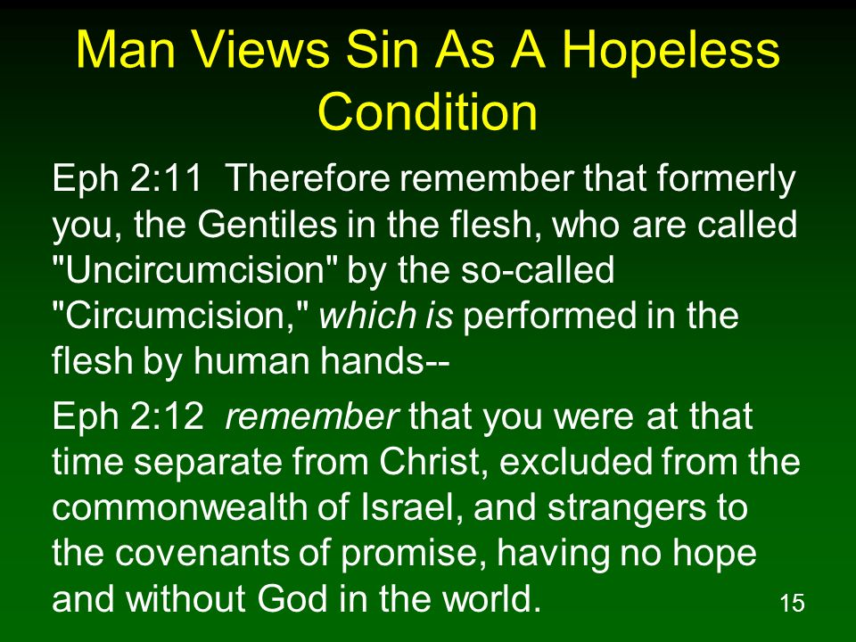 15 Man Views Sin As A Hopeless Condition Eph 2:11 Therefore remember that formerly you, the Gentiles in the flesh, who are called