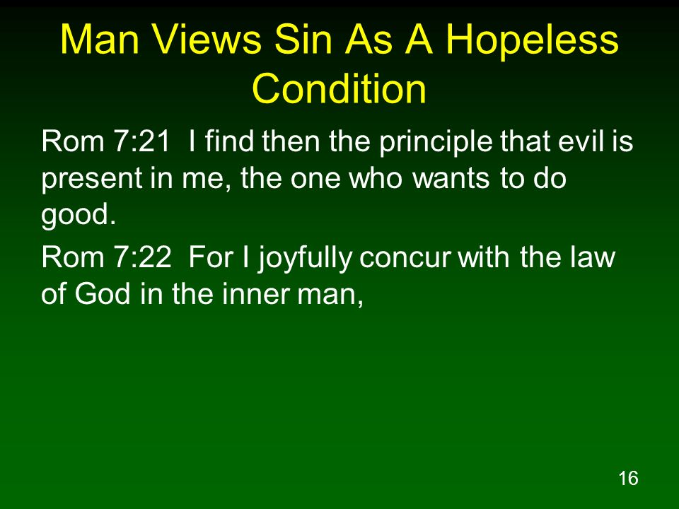 16 Man Views Sin As A Hopeless Condition Rom 7:21 I find then the principle that evil is present in me, the one who wants to do good. Rom 7:22 For I j
