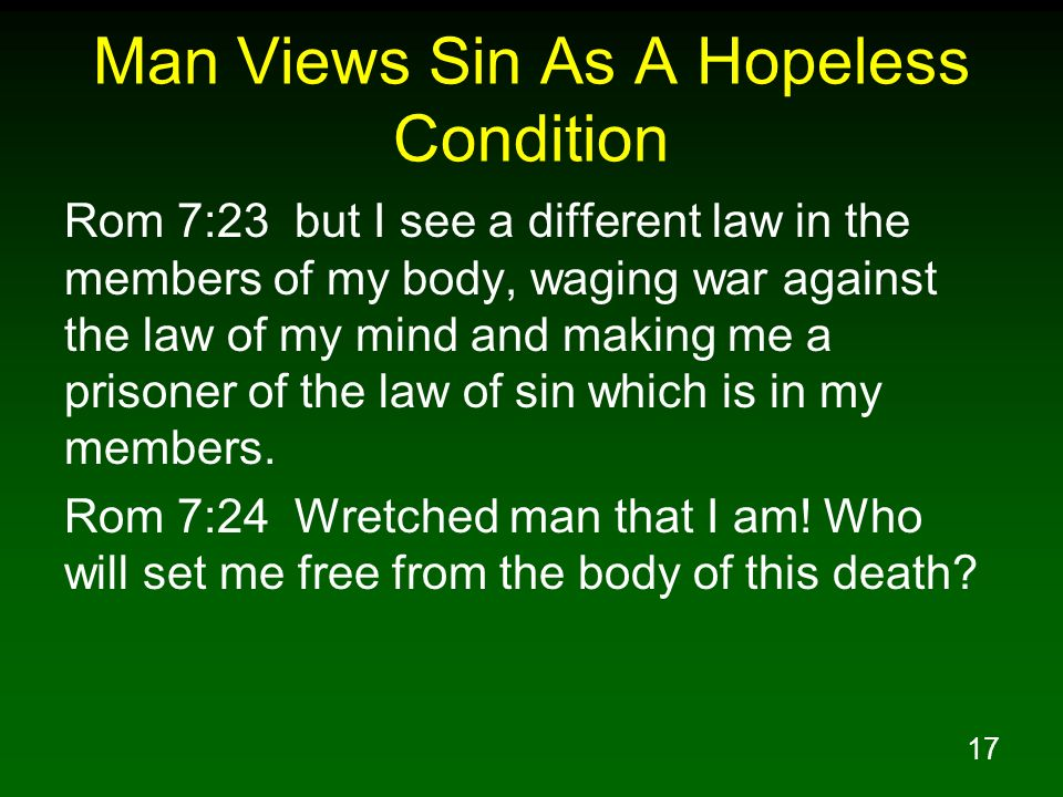 17 Man Views Sin As A Hopeless Condition Rom 7:23 but I see a different law in the members of my body, waging war against the law of my mind and makin