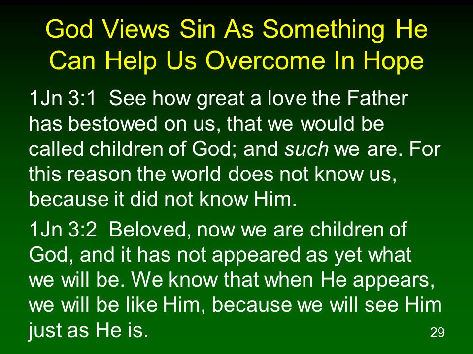 29 God Views Sin As Something He Can Help Us Overcome In Hope 1Jn 3:1 See how great a love the Father has bestowed on us, that we would be called chil